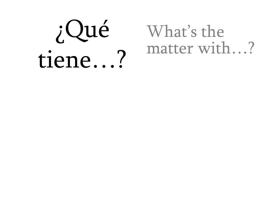 ¿Qué tiene…? What's the matter with…?