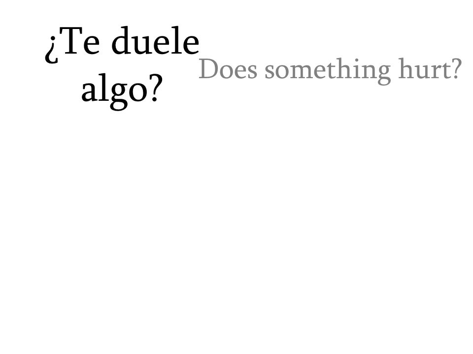 ¿Te duele algo? Does something hurt?