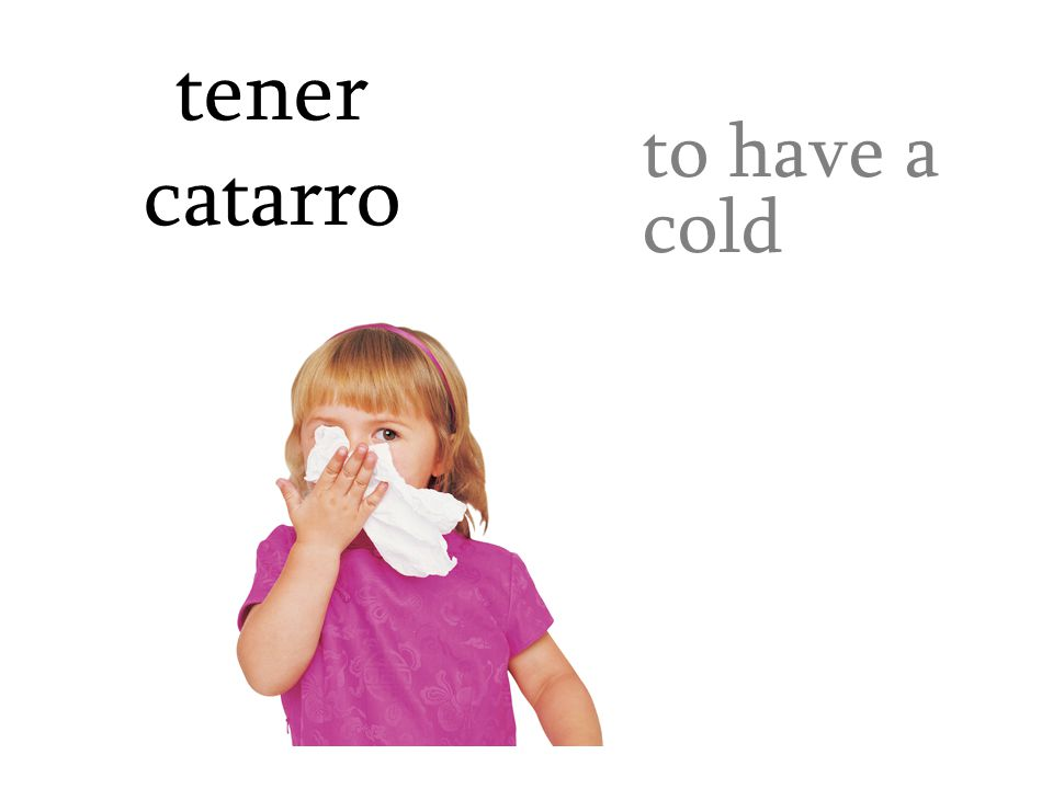 tener catarro to have a cold