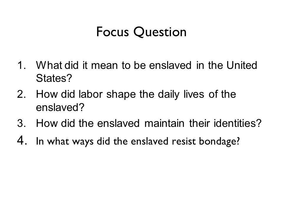 Focus Question 1.What did it mean to be enslaved in the United States.