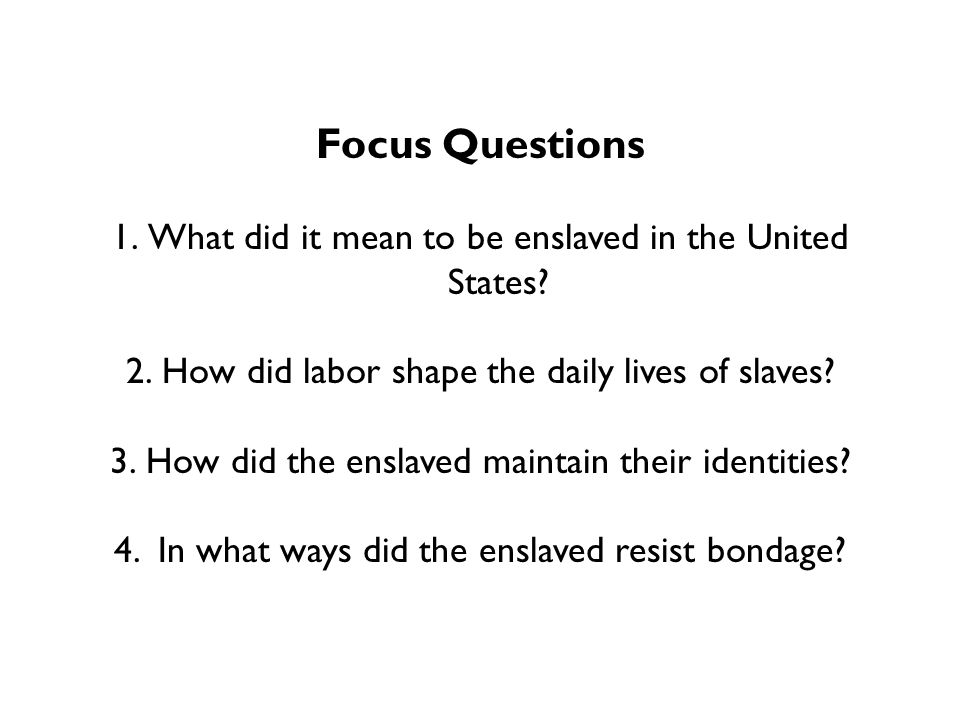 Focus Questions 1.What did it mean to be enslaved in the United States.