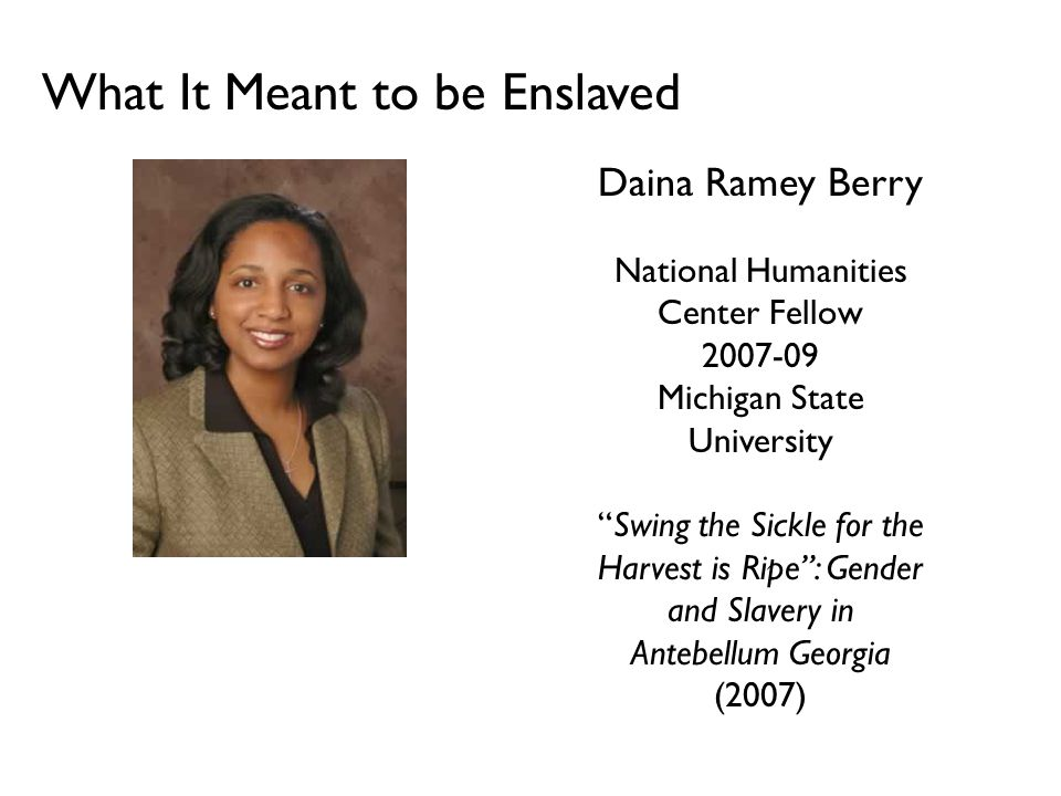 What It Meant to be Enslaved Daina Ramey Berry National Humanities Center Fellow 2007-09 Michigan State University Swing the Sickle for the Harvest is Ripe : Gender and Slavery in Antebellum Georgia (2007)