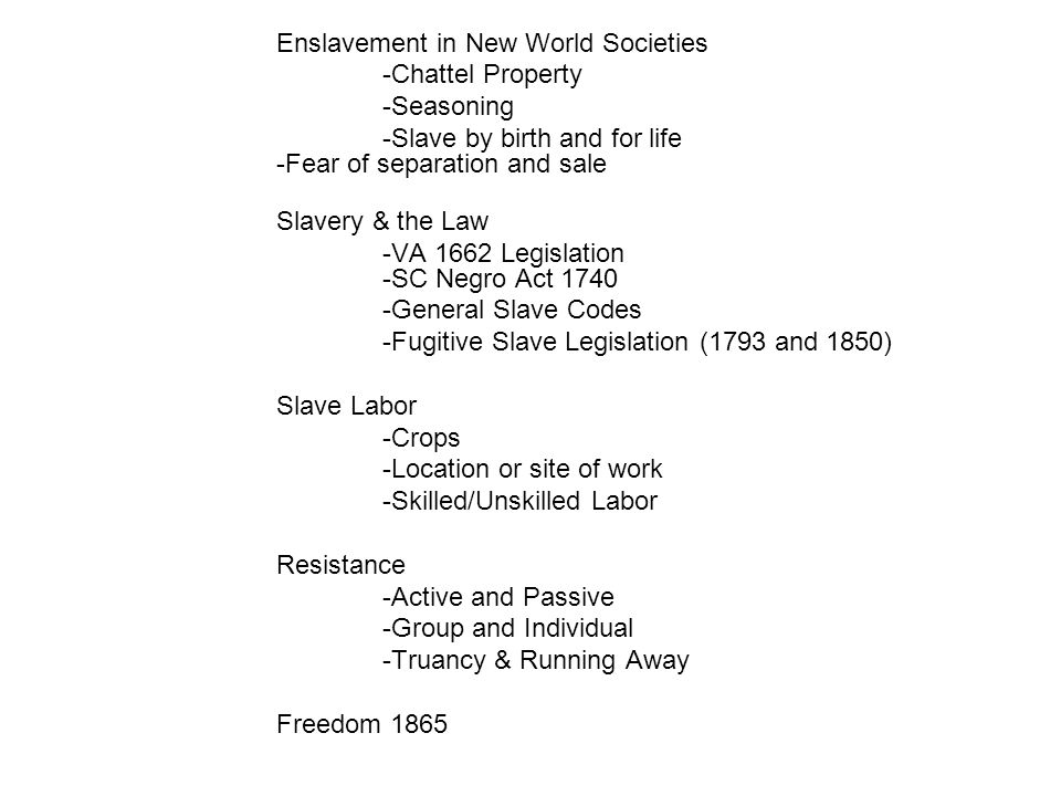 Enslavement in New World Societies -Chattel Property -Seasoning -Slave by birth and for life -Fear of separation and sale Slavery & the Law -VA 1662 L