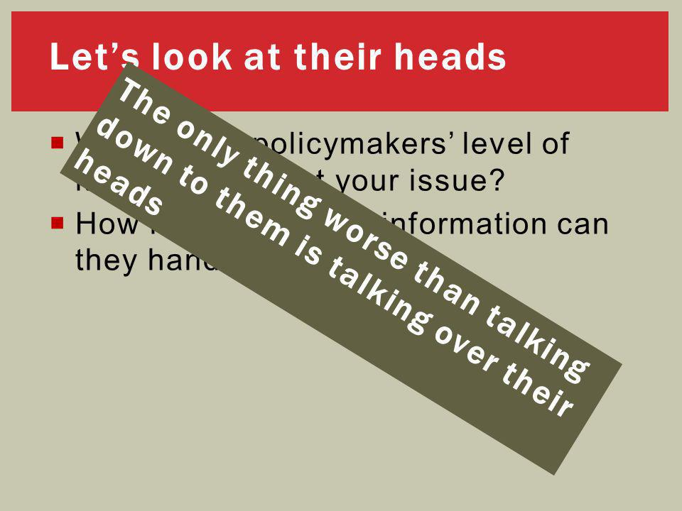 Let's look at their heads  What is the policymakers' level of knowledge about your issue.