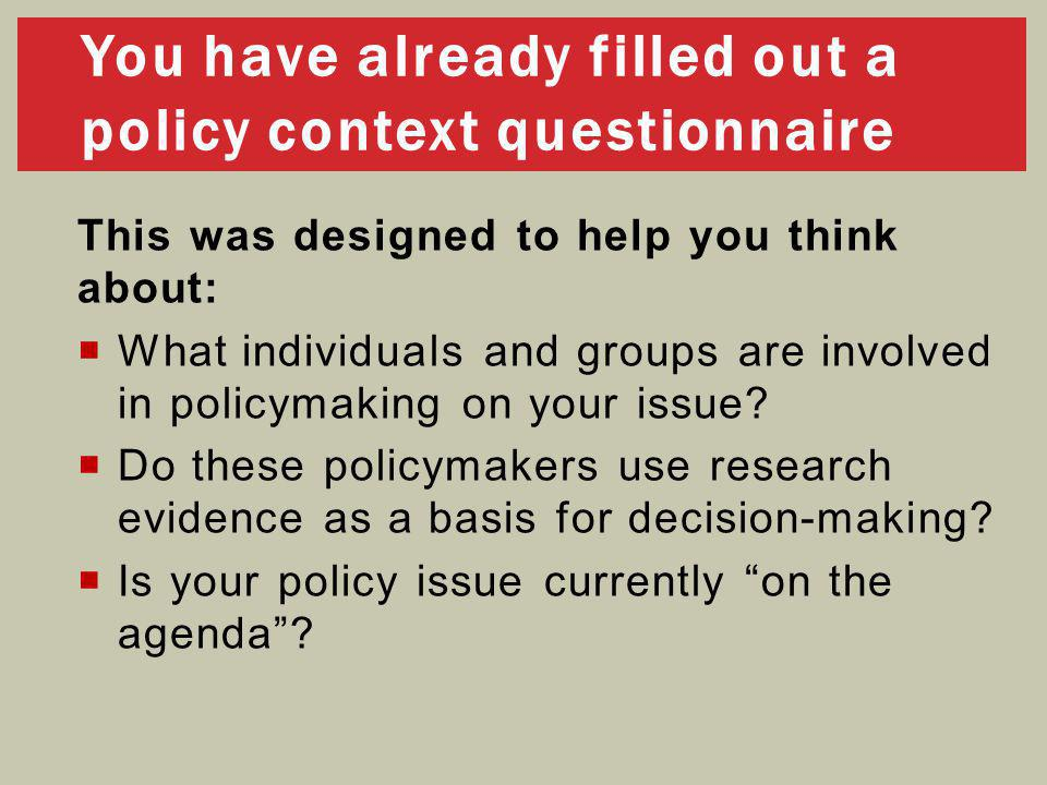 You have already filled out a policy context questionnaire This was designed to help you think about:  What individuals and groups are involved in policymaking on your issue.