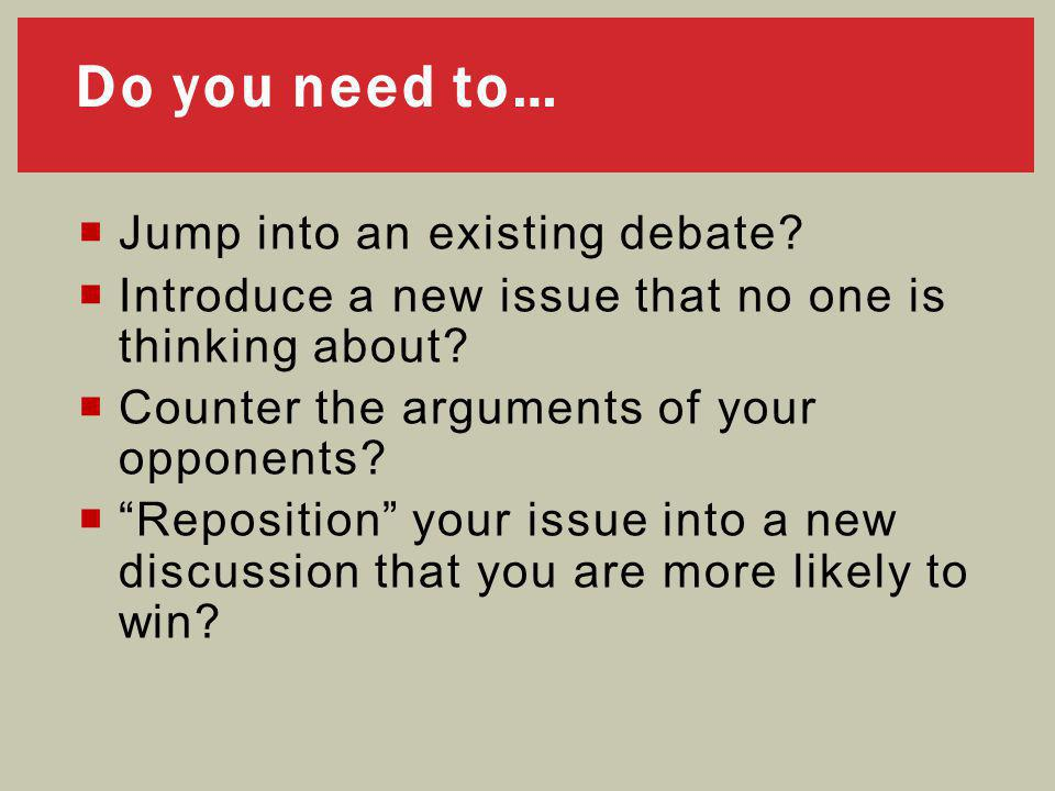 """Do you need to…  Jump into an existing debate?  Introduce a new issue that no one is thinking about?  Counter the arguments of your opponents?  """"R"""