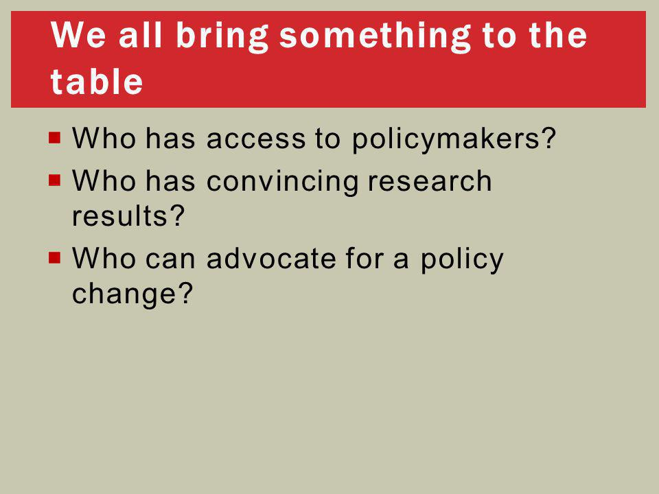  Who has access to policymakers?  Who has convincing research results?  Who can advocate for a policy change? We all bring something to the table