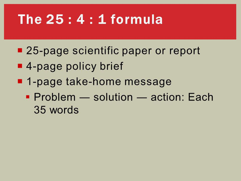  25-page scientific paper or report  4-page policy brief  1-page take-home message  Problem ― solution ― action: Each 35 words The 25 : 4 : 1 formula