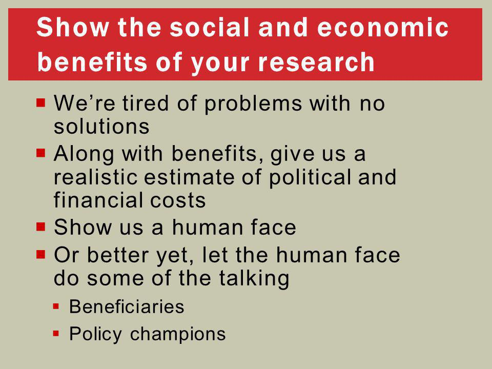  We're tired of problems with no solutions  Along with benefits, give us a realistic estimate of political and financial costs  Show us a human face  Or better yet, let the human face do some of the talking  Beneficiaries  Policy champions Show the social and economic benefits of your research