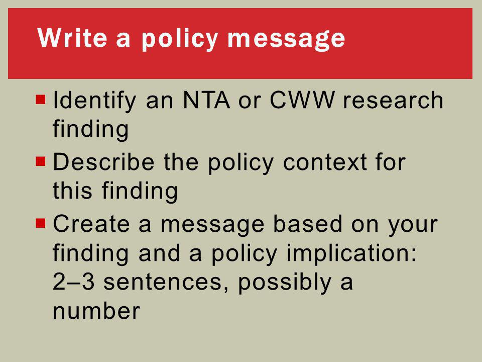  Identify an NTA or CWW research finding  Describe the policy context for this finding  Create a message based on your finding and a policy implication: 2–3 sentences, possibly a number Write a policy message