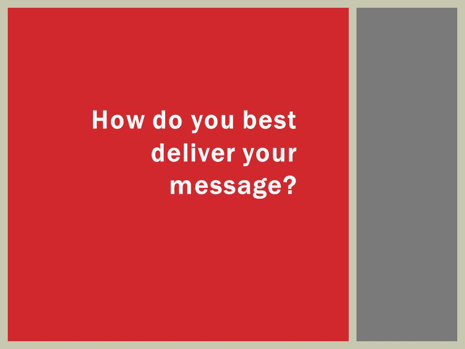 How do you best deliver your message?