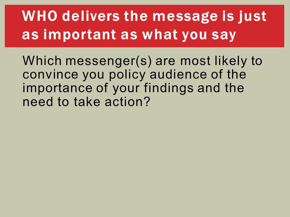 WHO delivers the message is just as important as what you say Which messenger(s) are most likely to convince you policy audience of the importance of