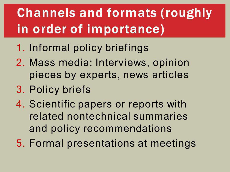 1.Informal policy briefings 2.Mass media: Interviews, opinion pieces by experts, news articles 3.Policy briefs 4.Scientific papers or reports with related nontechnical summaries and policy recommendations 5.Formal presentations at meetings Channels and formats (roughly in order of importance)