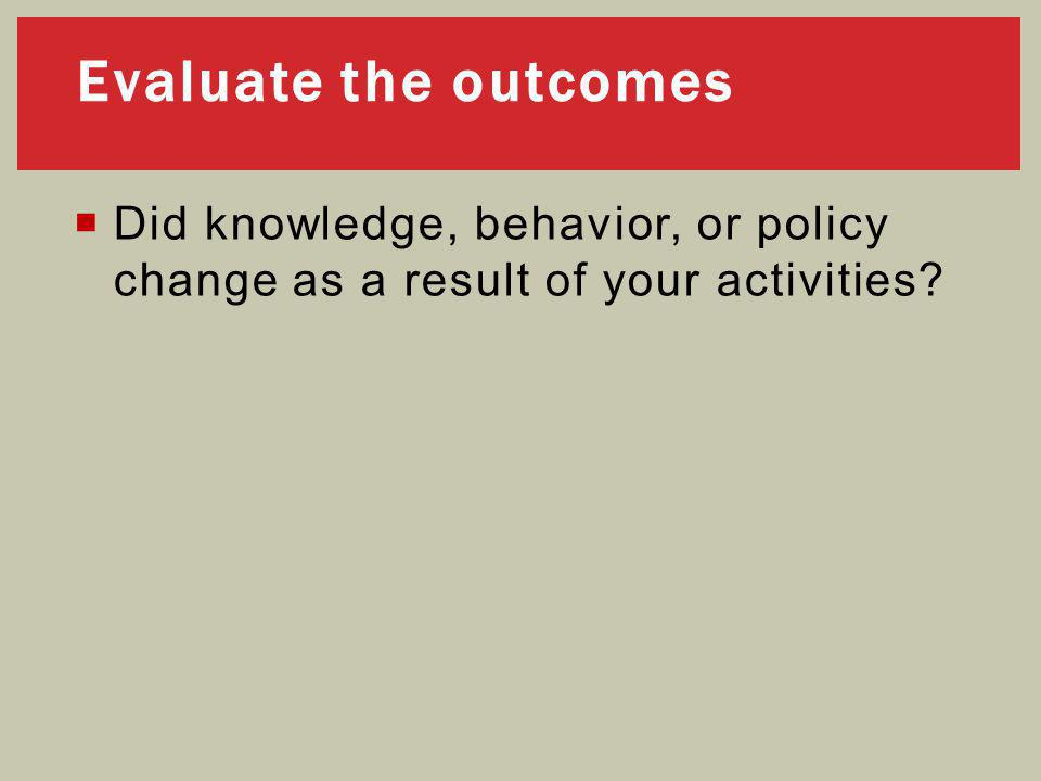  Did knowledge, behavior, or policy change as a result of your activities Evaluate the outcomes