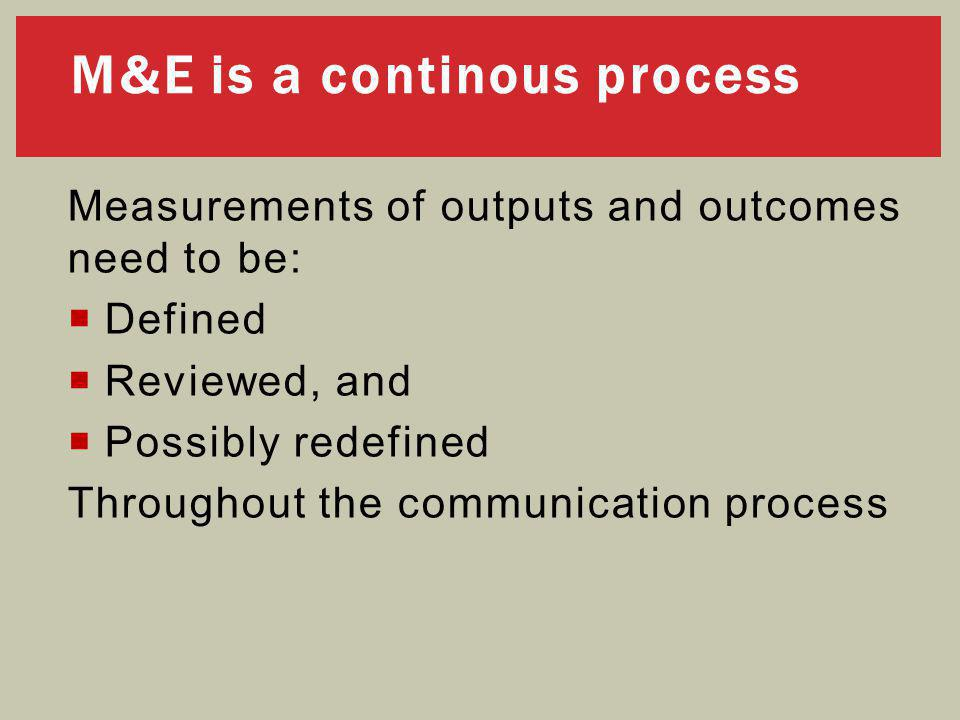 Measurements of outputs and outcomes need to be:  Defined  Reviewed, and  Possibly redefined Throughout the communication process M&E is a continous process