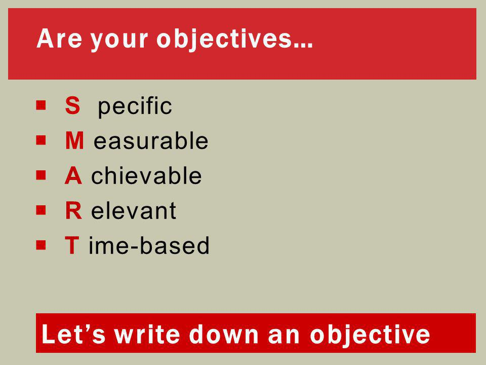 Are your objectives…  S pecific  M easurable  A chievable  R elevant  T ime-based Let's write down an objective