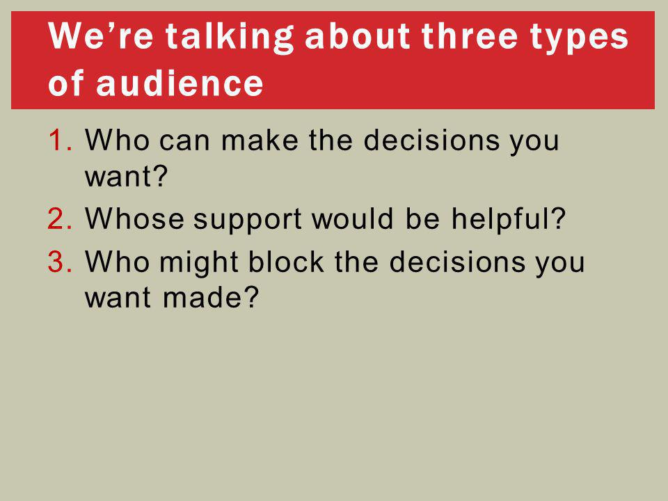 1.Who can make the decisions you want? 2.Whose support would be helpful? 3.Who might block the decisions you want made? We're talking about three type
