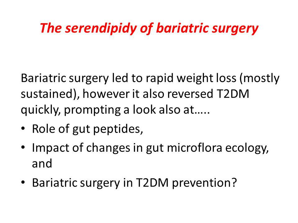 The serendipidy of bariatric surgery Bariatric surgery led to rapid weight loss (mostly sustained), however it also reversed T2DM quickly, prompting a look also at…..