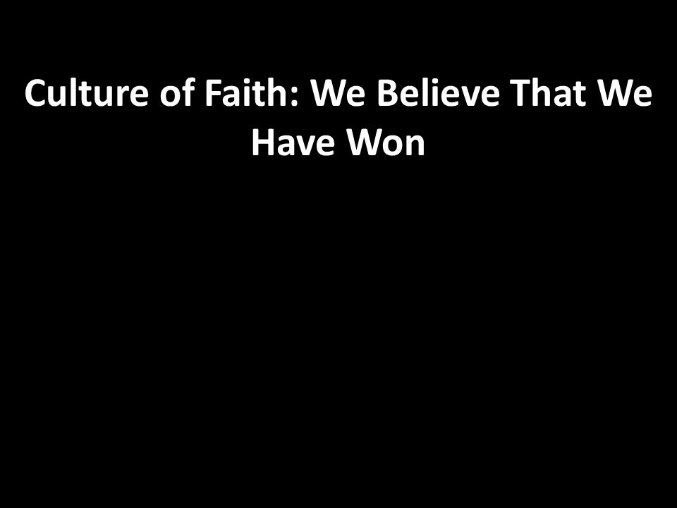 Culture of Faith: We Believe That We Have Won