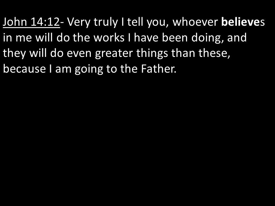 John 14:12- Very truly I tell you, whoever believes in me will do the works I have been doing, and they will do even greater things than these, becaus