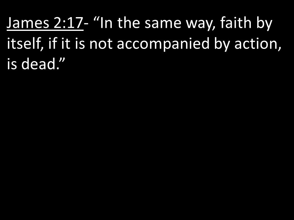 """James 2:17- """"In the same way, faith by itself, if it is not accompanied by action, is dead."""""""