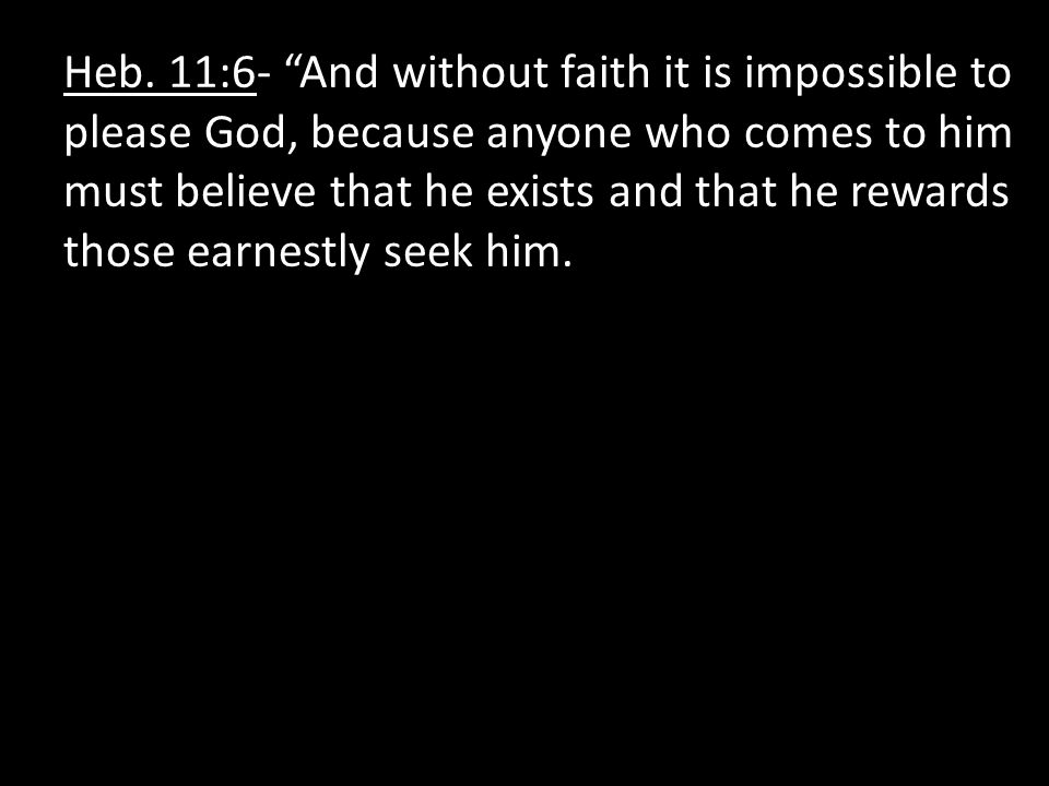 """Heb. 11:6- """"And without faith it is impossible to please God, because anyone who comes to him must believe that he exists and that he rewards those ea"""