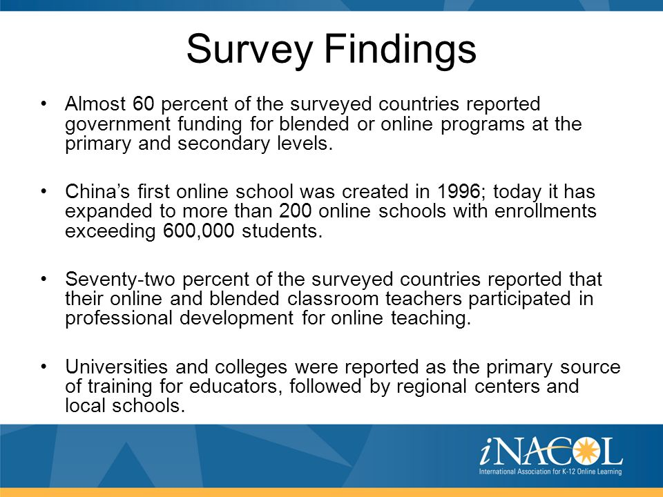 Survey Findings Almost 60 percent of the surveyed countries reported government funding for blended or online programs at the primary and secondary le