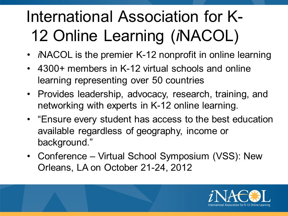 International Association for K- 12 Online Learning (iNACOL) iNACOL is the premier K-12 nonprofit in online learning 4300+ members in K-12 virtual sch