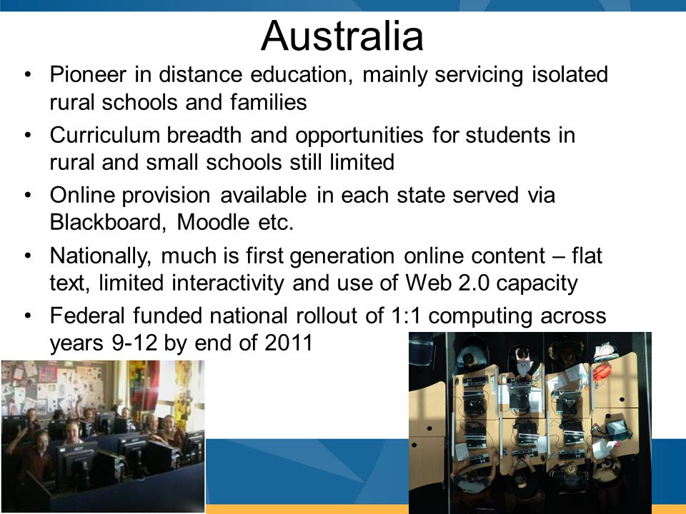 Australia Pioneer in distance education, mainly servicing isolated rural schools and families Curriculum breadth and opportunities for students in rur