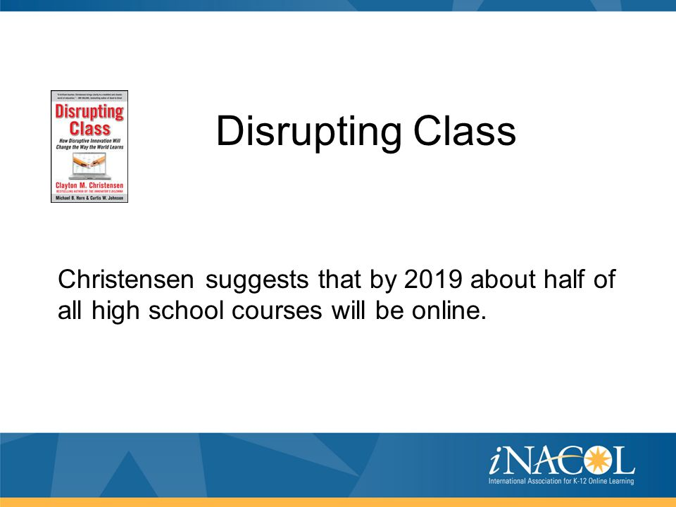 Christensen suggests that by 2019 about half of all high school courses will be online. Disrupting Class