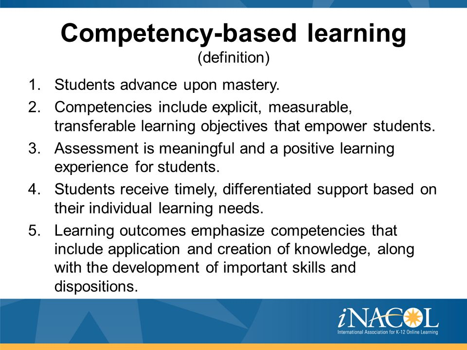 Competency-based learning (definition) 1.Students advance upon mastery. 2.Competencies include explicit, measurable, transferable learning objectives