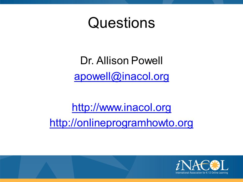 Questions Dr. Allison Powell apowell@inacol.org http://www.inacol.org http://onlineprogramhowto.org
