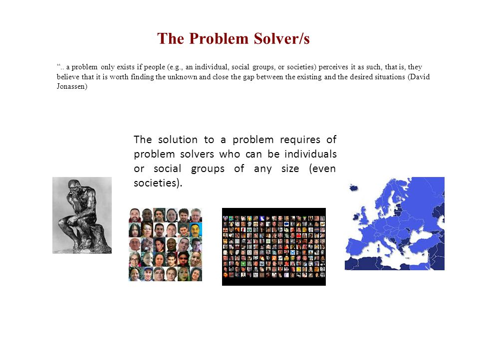 """The Problem Solver/s """".. a problem only exists if people (e.g., an individual, social groups, or societies) perceives it as such, that is, they believ"""