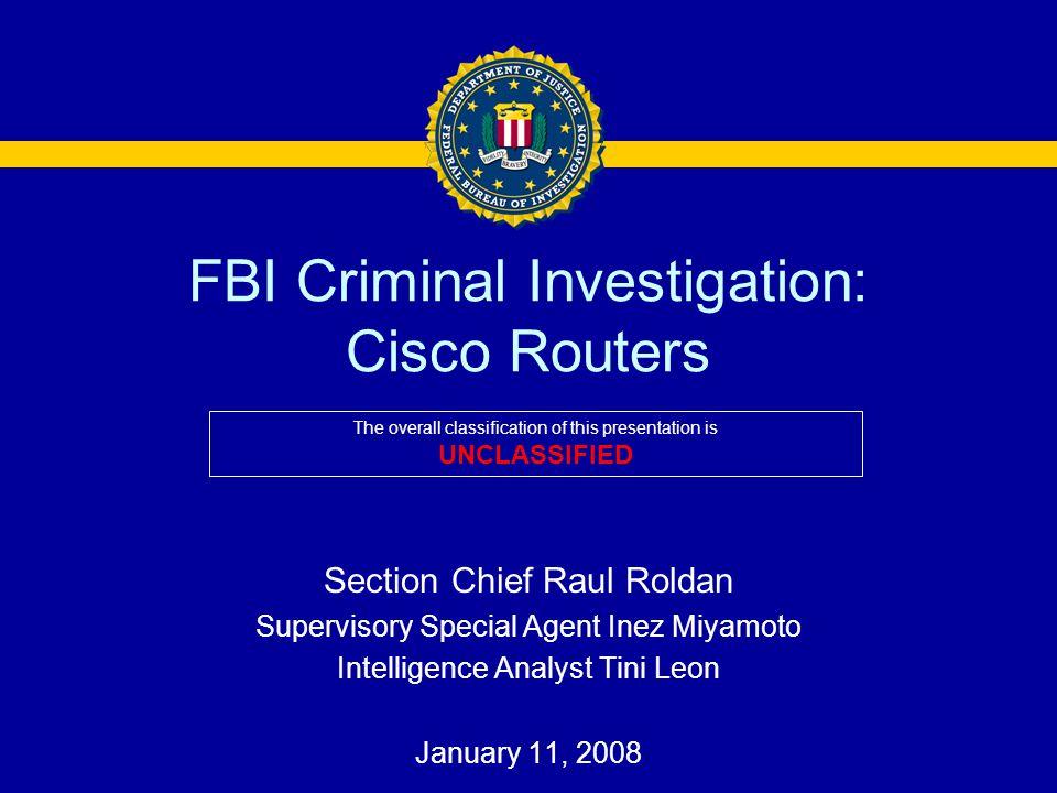 FBI Criminal Investigation: Cisco Routers Section Chief Raul Roldan Supervisory Special Agent Inez Miyamoto Intelligence Analyst Tini Leon January 11,