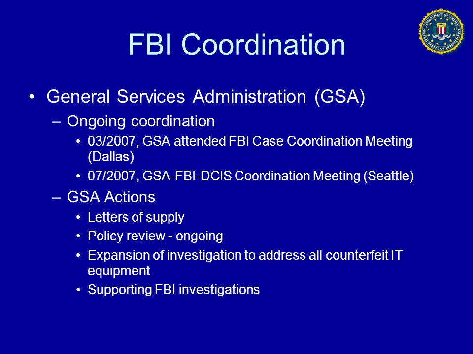 FBI Coordination General Services Administration (GSA) –Ongoing coordination 03/2007, GSA attended FBI Case Coordination Meeting (Dallas) 07/2007, GSA