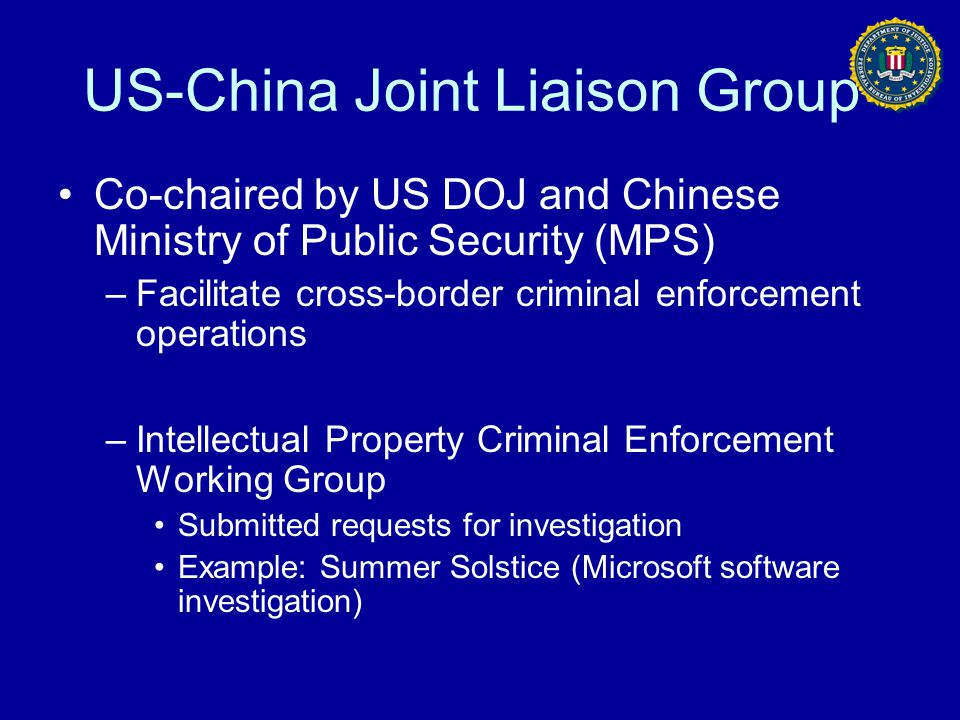 US-China Joint Liaison Group Co-chaired by US DOJ and Chinese Ministry of Public Security (MPS) –Facilitate cross-border criminal enforcement operatio