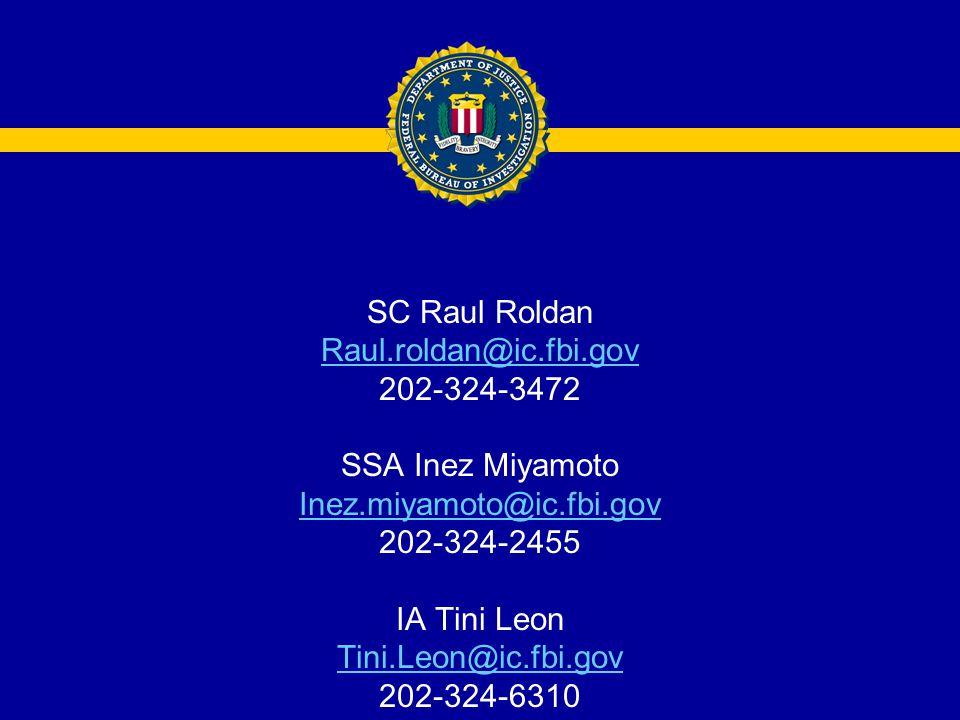 SC Raul Roldan Raul.roldan@ic.fbi.gov 202-324-3472 SSA Inez Miyamoto Inez.miyamoto@ic.fbi.gov 202-324-2455 IA Tini Leon Tini.Leon@ic.fbi.gov 202-324-6