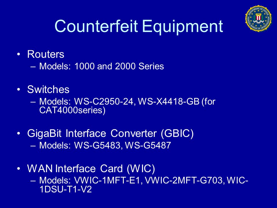 Counterfeit Equipment Routers –Models: 1000 and 2000 Series Switches –Models: WS-C2950-24, WS-X4418-GB (for CAT4000series) GigaBit Interface Converter