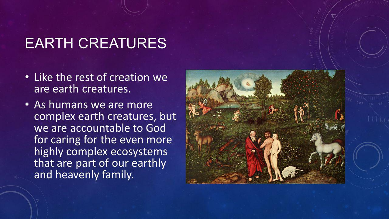 EARTH CREATURES Like the rest of creation we are earth creatures.