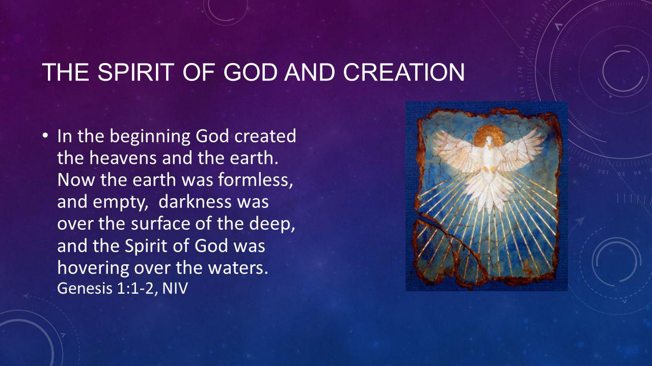 THE SPIRIT OF GOD AND CREATION In the beginning God created the heavens and the earth.