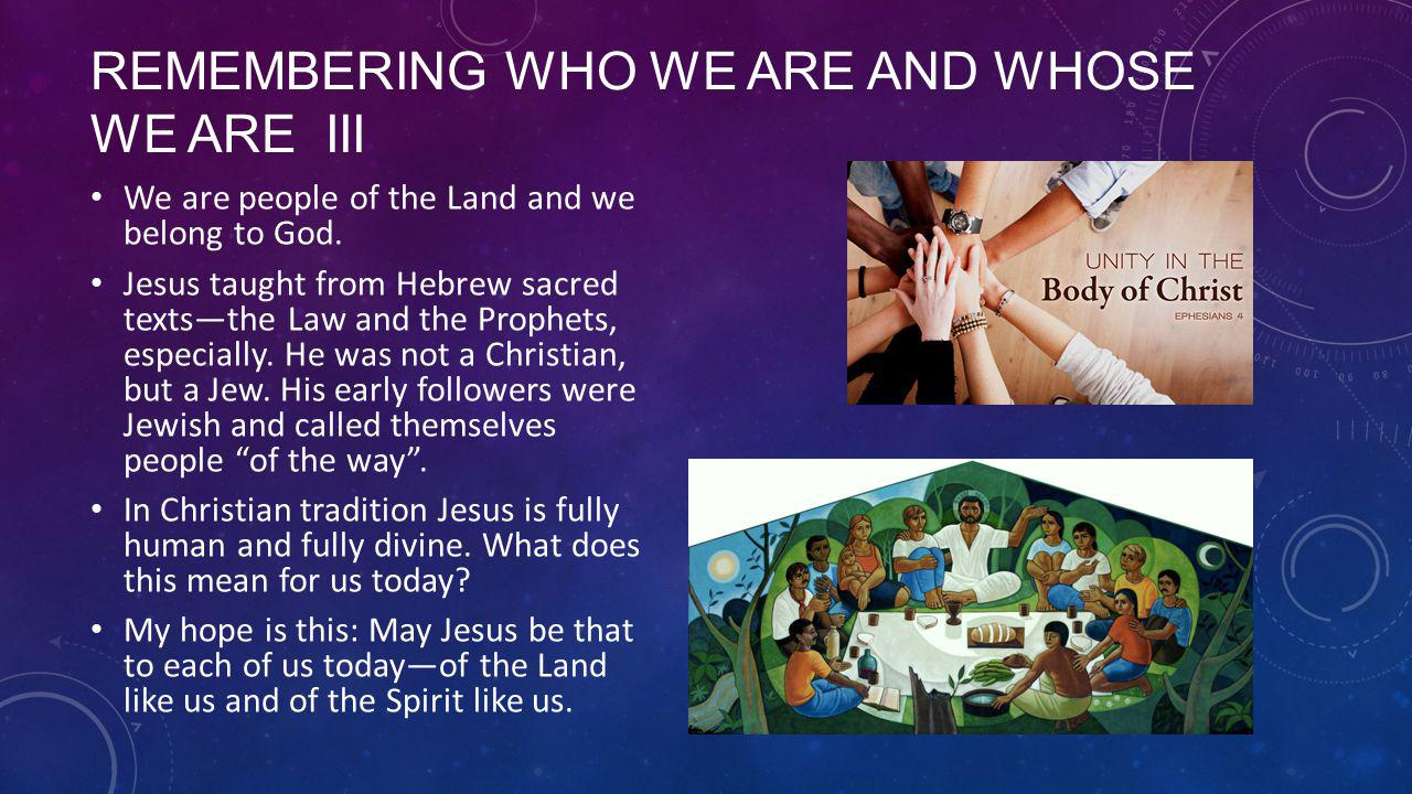 REMEMBERING WHO WE ARE AND WHOSE WE ARE III We are people of the Land and we belong to God.