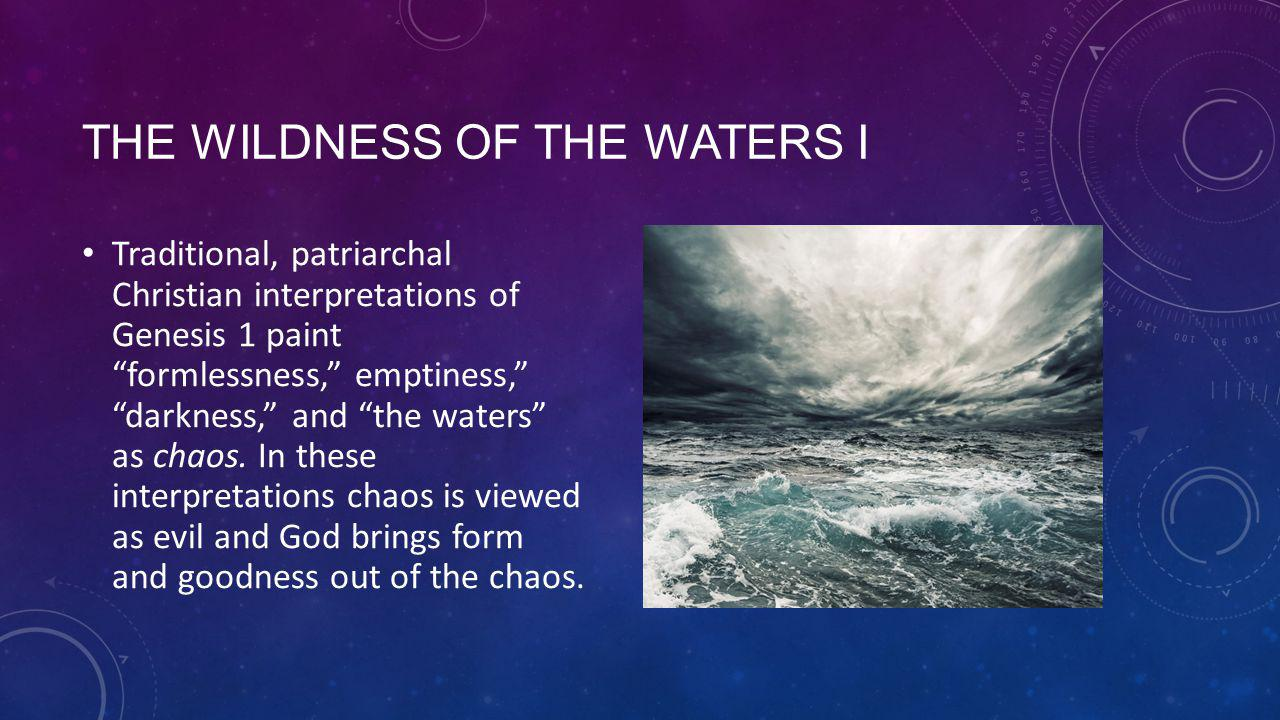 THE WILDNESS OF THE WATERS I Traditional, patriarchal Christian interpretations of Genesis 1 paint formlessness, emptiness, darkness, and the waters as chaos.