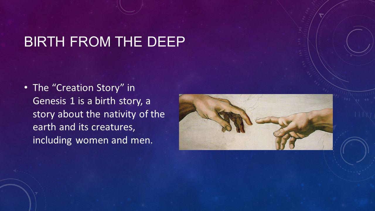 BIRTH FROM THE DEEP The Creation Story in Genesis 1 is a birth story, a story about the nativity of the earth and its creatures, including women and men.