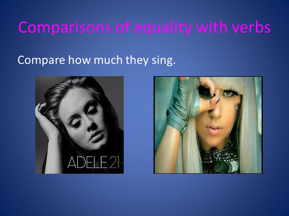 Comparisons of equality with verbs Compare how much they sing.