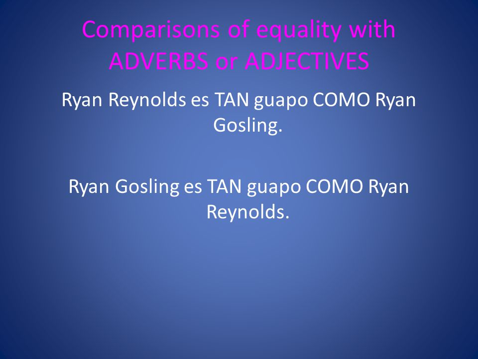 Comparisons of equality with ADVERBS or ADJECTIVES Ryan Reynolds es TAN guapo COMO Ryan Gosling.