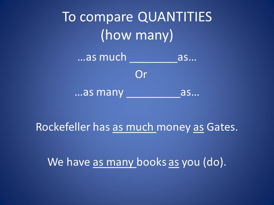 To compare QUANTITIES (how many) …as much ________as… Or …as many _________as… Rockefeller has as much money as Gates.