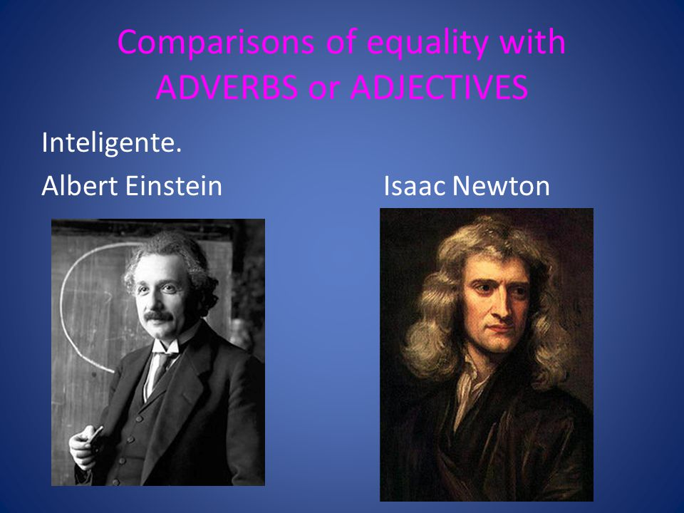 Comparisons of equality with ADVERBS or ADJECTIVES Inteligente. Albert EinsteinIsaac Newton