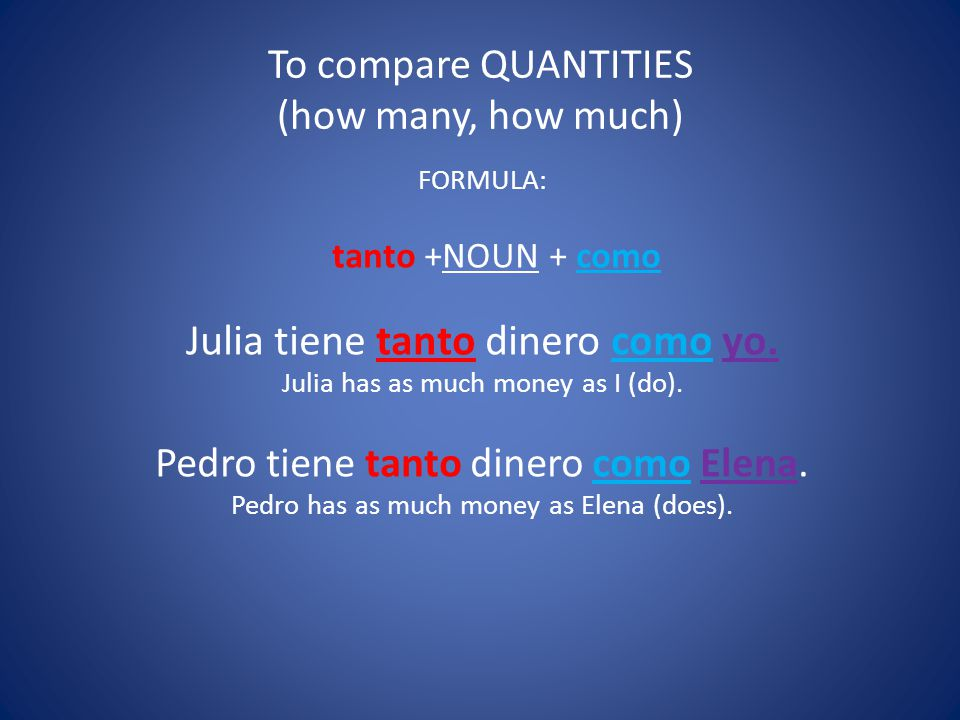 To compare QUANTITIES (how many, how much) FORMULA: tanto +NOUN + como Julia tiene tanto dinero como yo.
