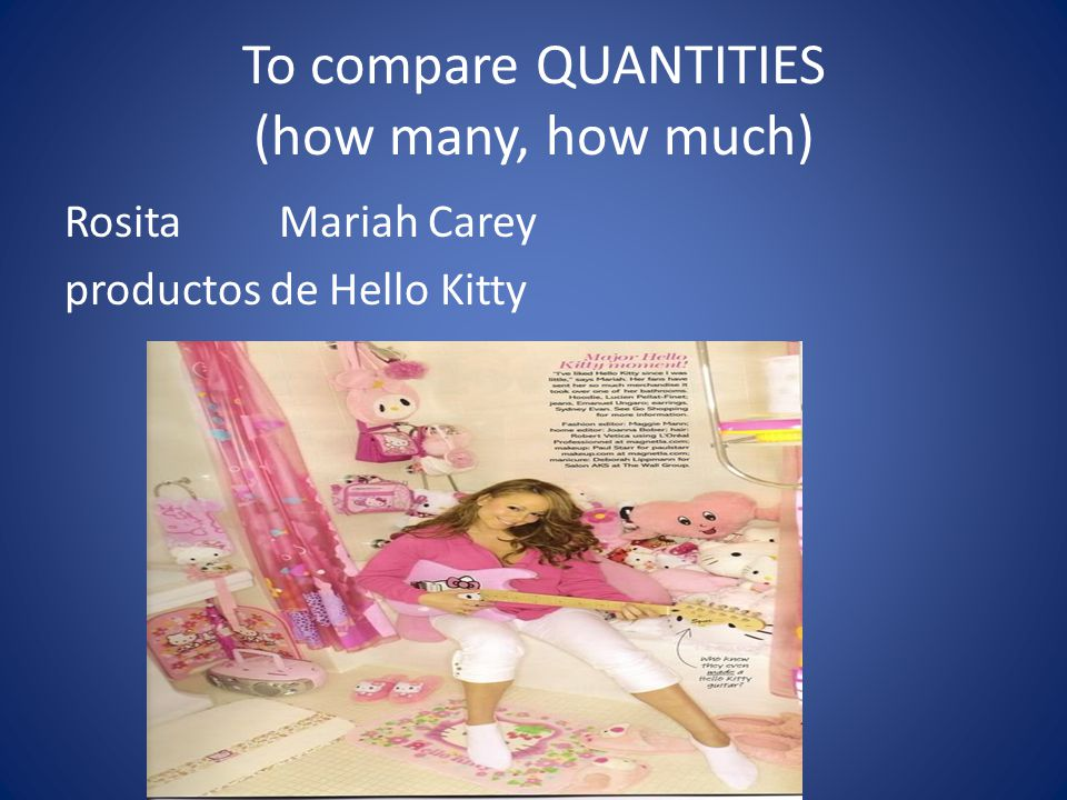 To compare QUANTITIES (how many, how much) Rosita Mariah Carey productos de Hello Kitty