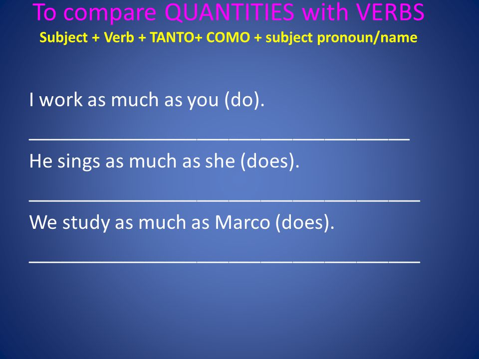 To compare QUANTITIES with VERBS Subject + Verb + TANTO+ COMO + subject pronoun/name I work as much as you (do).